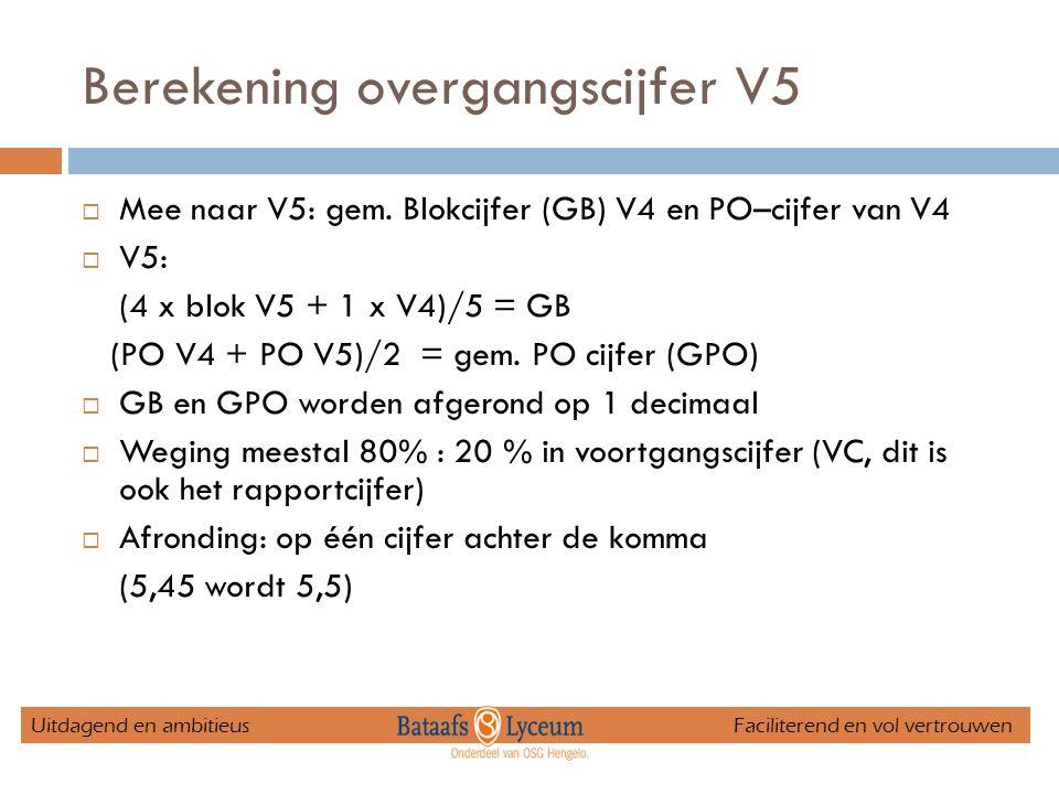 Berekening overgangscijfer V5  Mee naar V5: gem. Blokcijfer (GB) V4 en PO–cijfer van V4  V5: (4 x blok V5 + 1 x V4)/5 = GB (PO V4 + PO V5)/2 = gem.