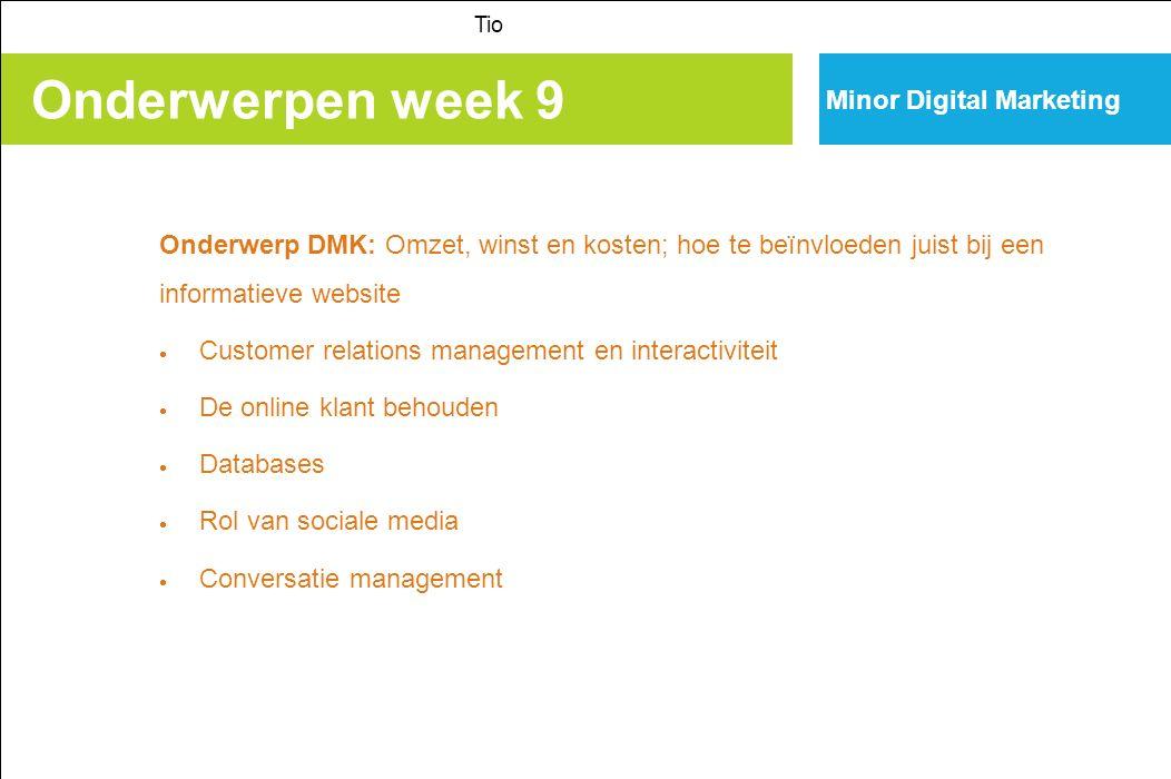 Onderwerpen week 9 Tio Minor Digital Marketing Onderwerp DMK: Omzet, winst en kosten; hoe te beïnvloeden juist bij een informatieve website  Customer relations management en interactiviteit  De online klant behouden  Databases  Rol van sociale media  Conversatie management