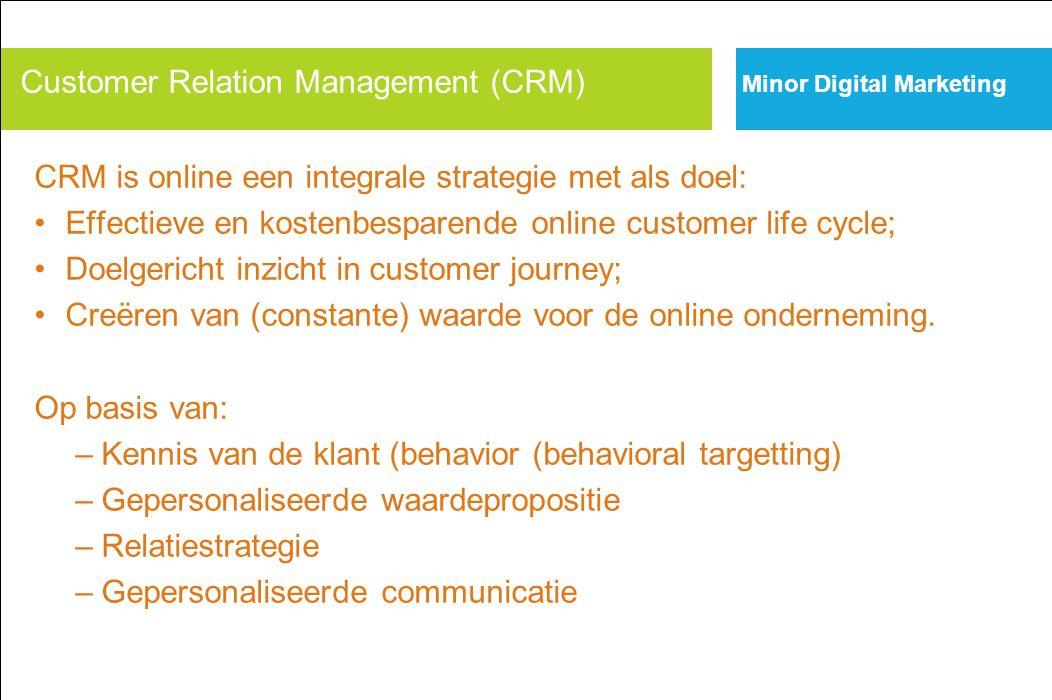 Minor Digital Marketing Internet Scorecard Customer Relation Management (CRM) CRM is online een integrale strategie met als doel: Effectieve en kostenbesparende online customer life cycle; Doelgericht inzicht in customer journey; Creëren van (constante) waarde voor de online onderneming.