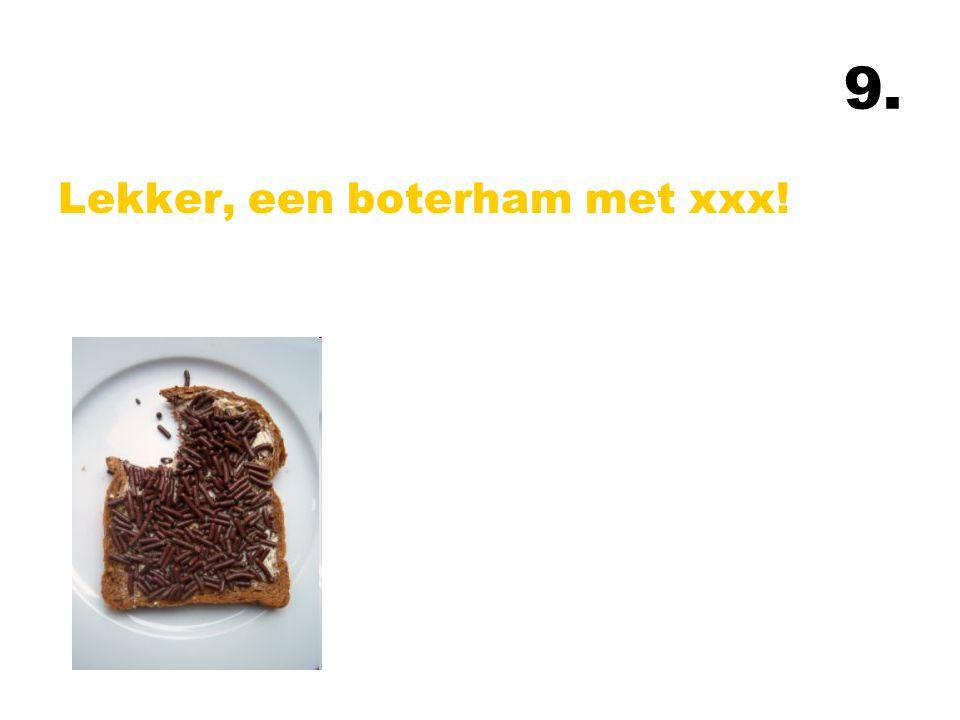 9. Lekker, een boterham met xxx!