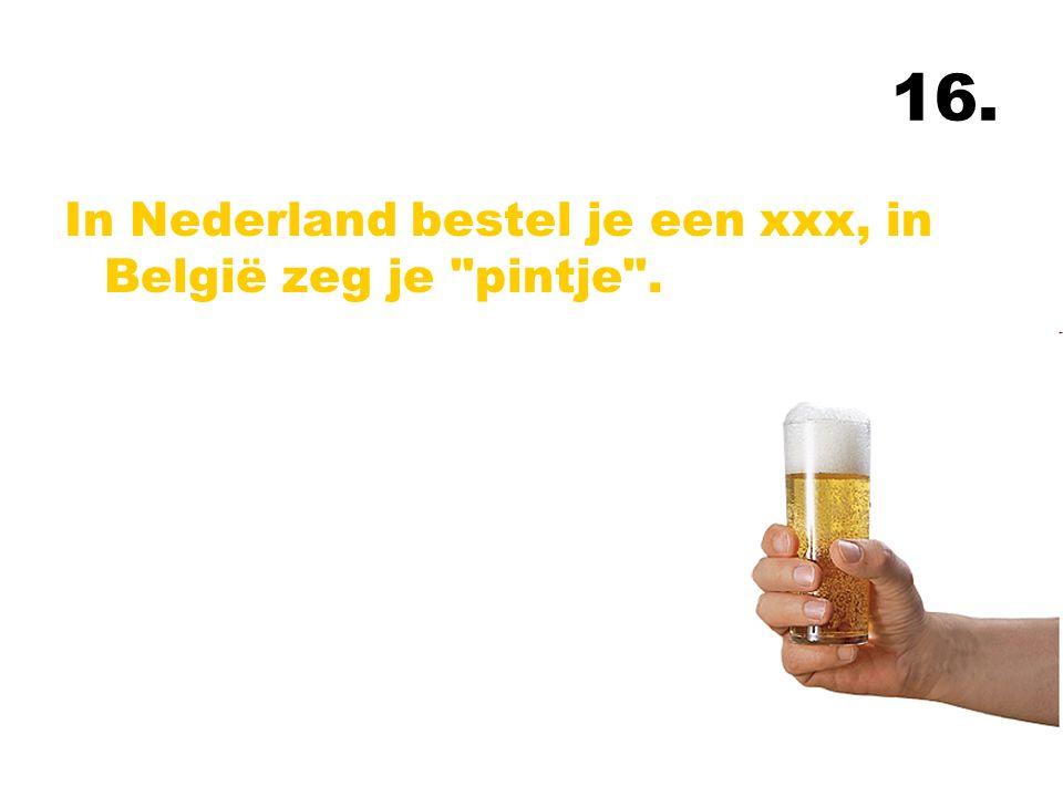 16. In Nederland bestel je een xxx, in België zeg je pintje .