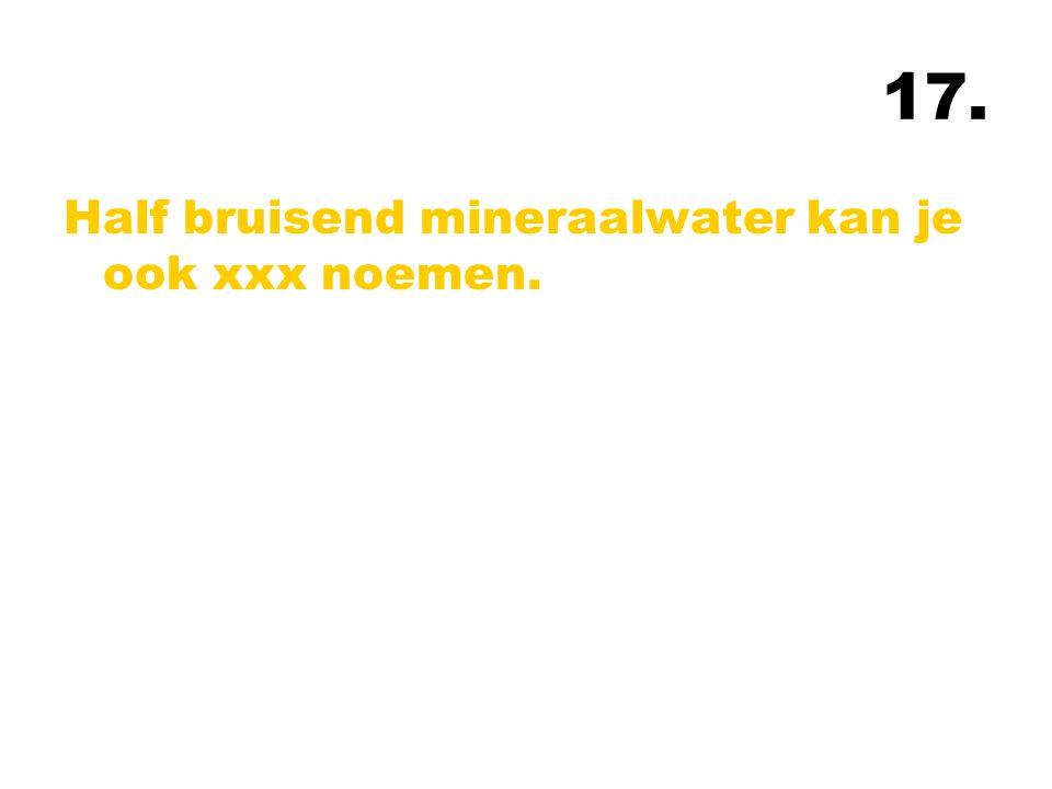 17. Half bruisend mineraalwater kan je ook xxx noemen.