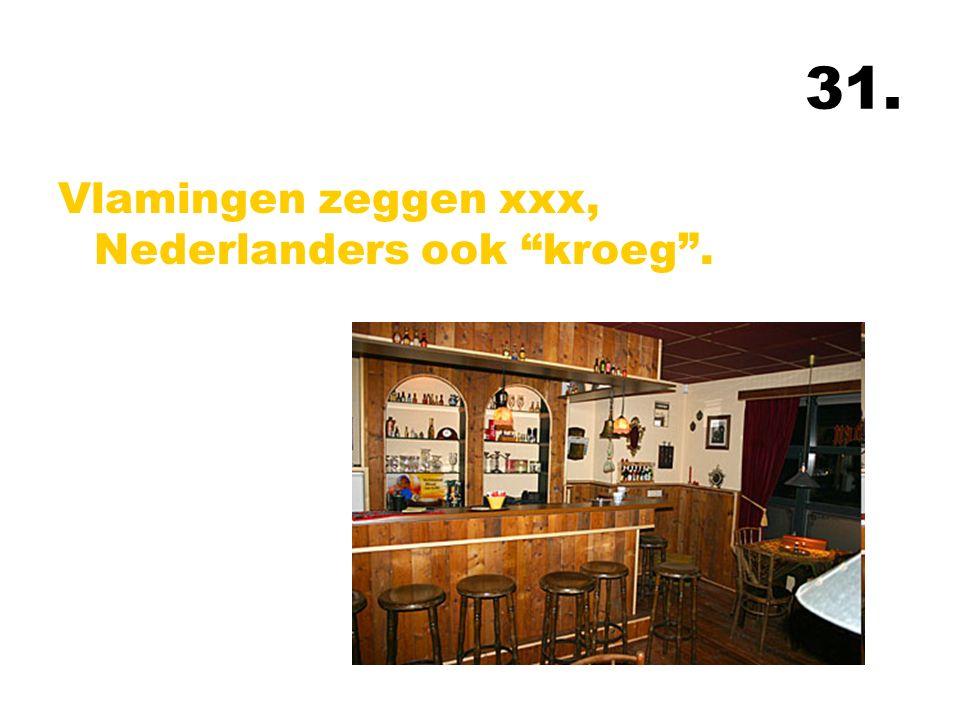 31. Vlamingen zeggen xxx, Nederlanders ook kroeg .