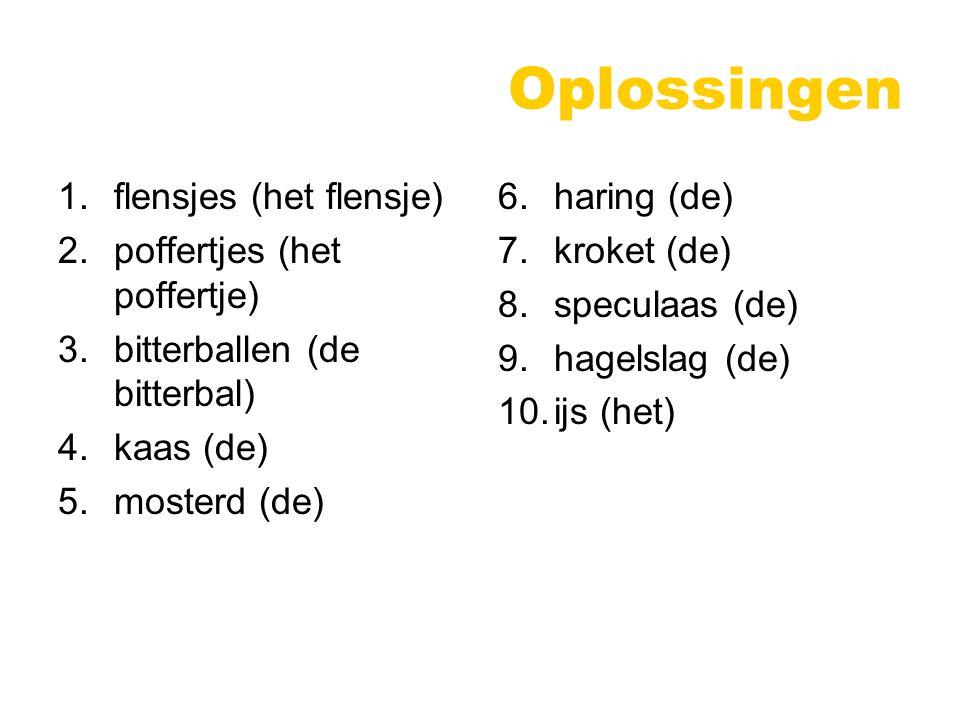 Oplossingen 1.flensjes (het flensje) 2.poffertjes (het poffertje) 3.bitterballen (de bitterbal) 4.kaas (de) 5.mosterd (de) 6.haring (de) 7.kroket (de) 8.speculaas (de) 9.hagelslag (de) 10.ijs (het)