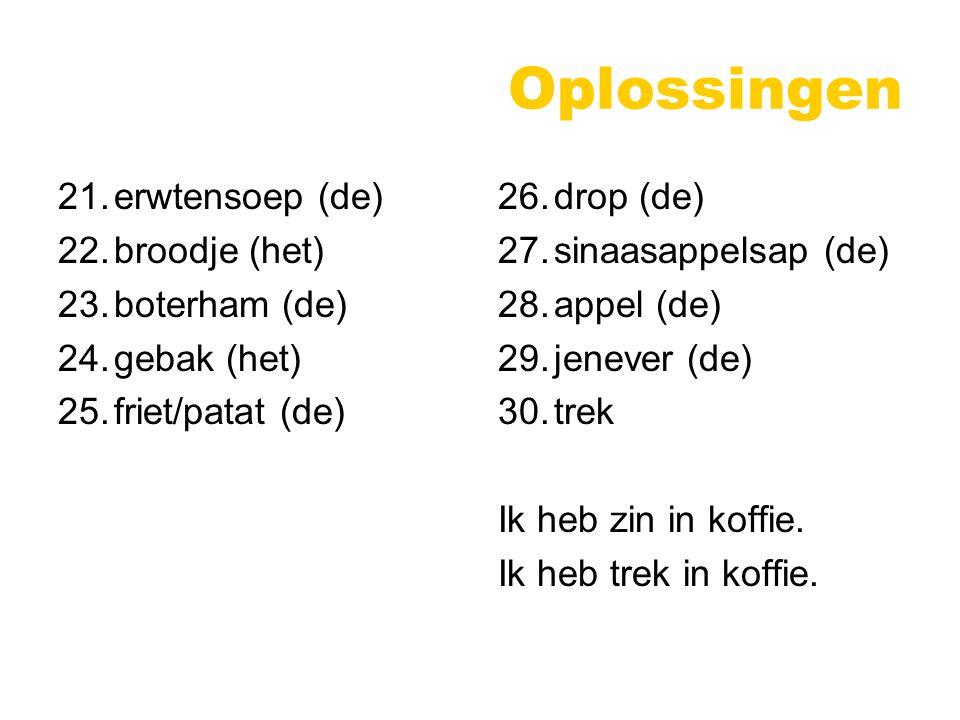 Oplossingen 21.erwtensoep (de) 22.broodje (het) 23.boterham (de) 24.gebak (het) 25.friet/patat (de) 26.drop (de) 27.sinaasappelsap (de) 28.appel (de) 29.jenever (de) 30.trek Ik heb zin in koffie.
