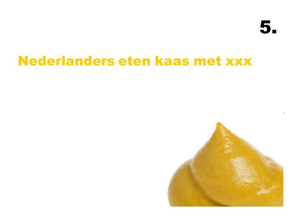 5. Nederlanders eten kaas met xxx