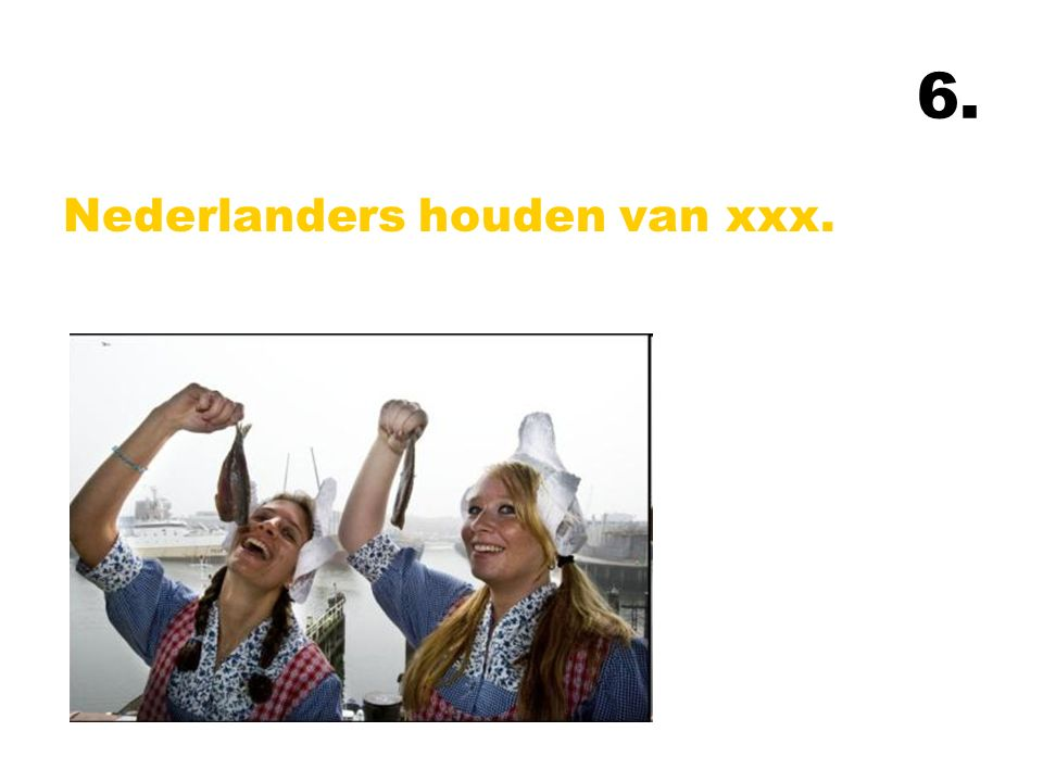6. Nederlanders houden van xxx.