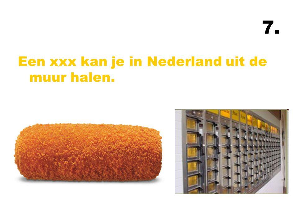 7. Een xxx kan je in Nederland uit de muur halen.