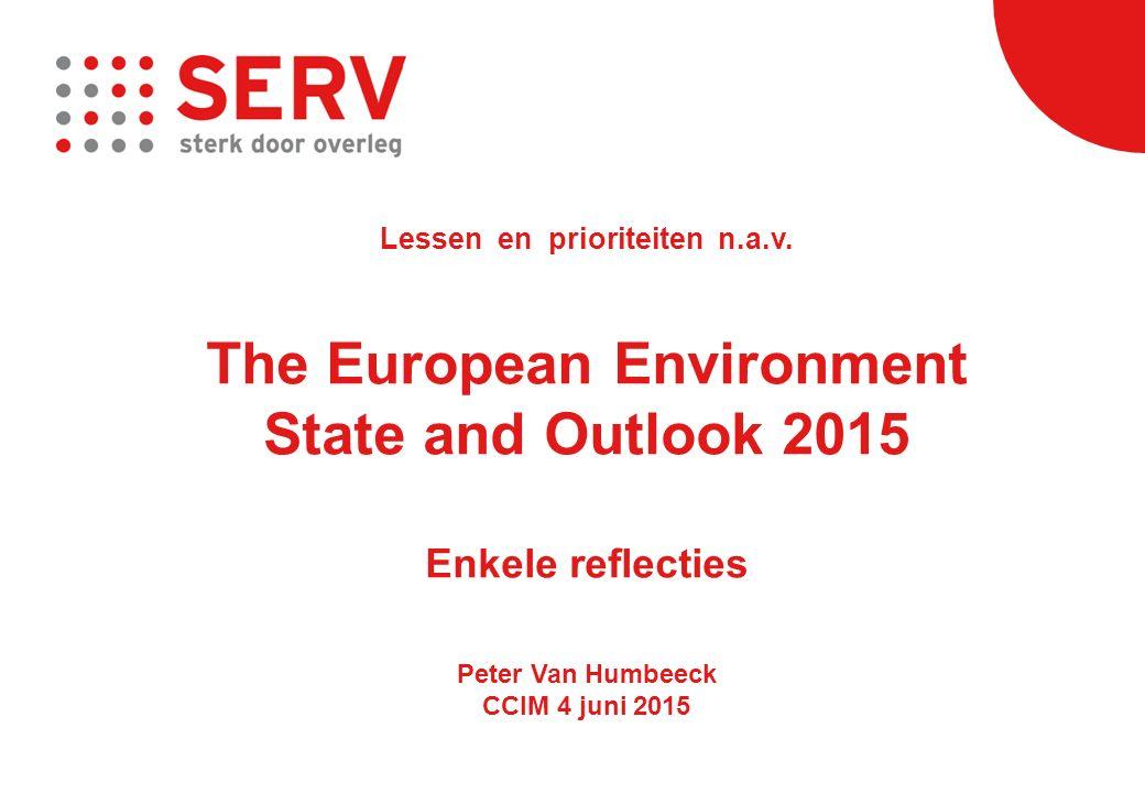 Lessen en prioriteiten n.a.v. The European Environment State and Outlook 2015 Enkele reflecties Peter Van Humbeeck CCIM 4 juni 2015