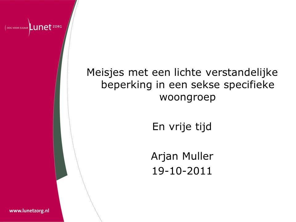 Meisjes met een lichte verstandelijke beperking in een sekse specifieke woongroep En vrije tijd Arjan Muller 19-10-2011