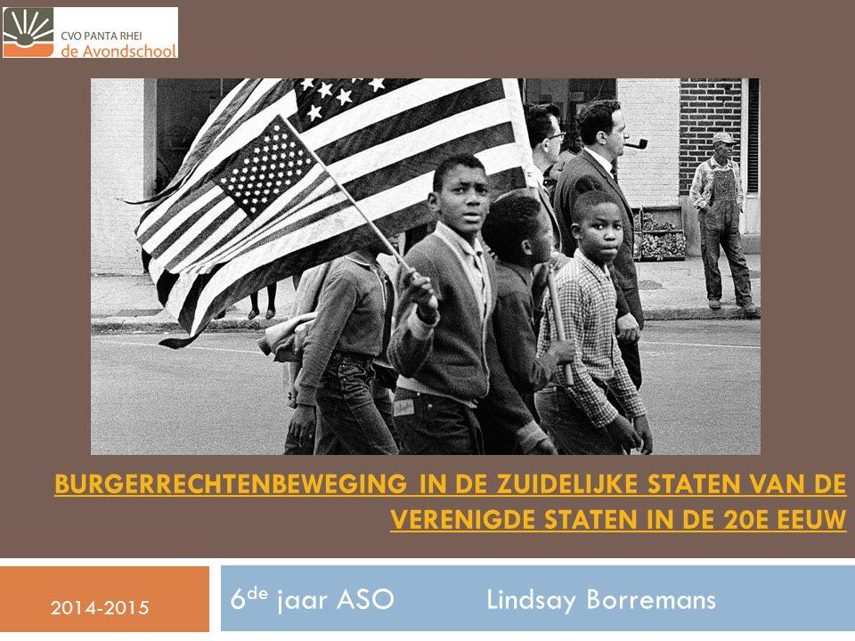 BURGERRECHTENBEWEGING IN DE ZUIDELIJKE STATEN VAN DE VERENIGDE STATEN IN DE 20E EEUW 6 de jaar ASOLindsay Borremans 2014-2015