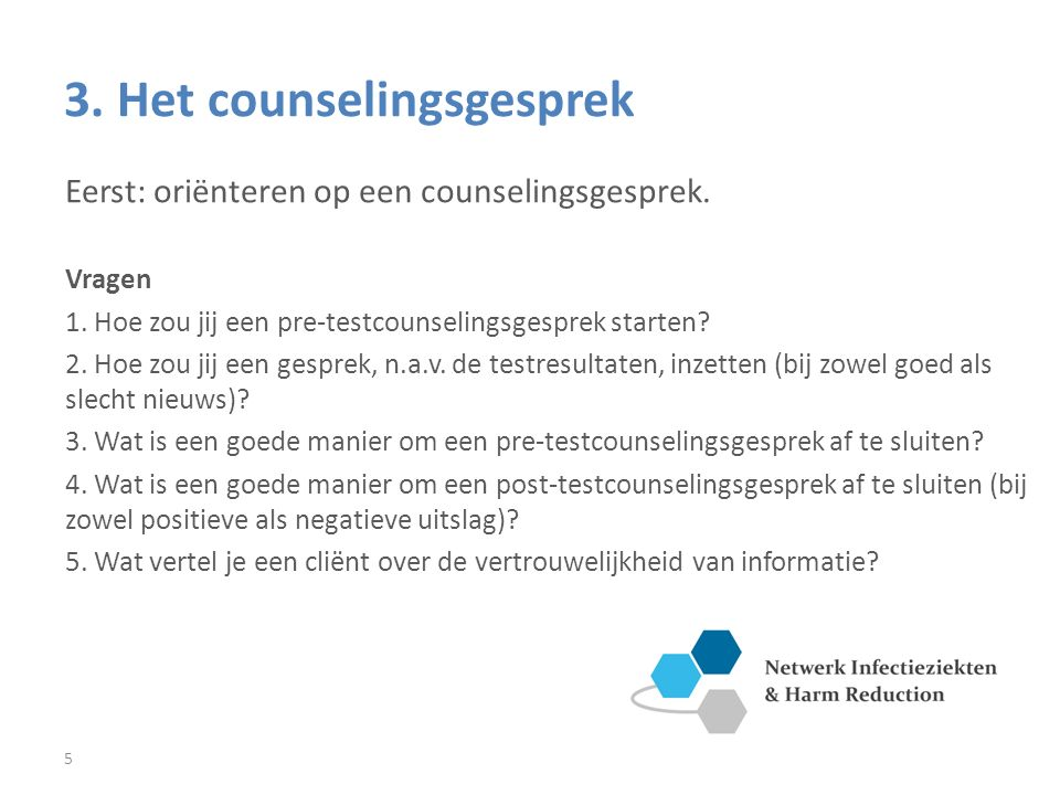 5 3. Het counselingsgesprek Eerst: oriënteren op een counselingsgesprek. Vragen 1. Hoe zou jij een pre-testcounselingsgesprek starten? 2. Hoe zou jij