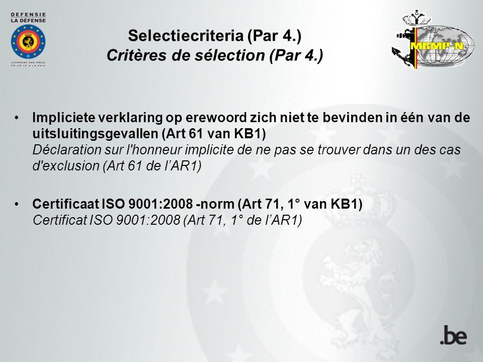 Selectiecriteria (Par 4.) Critères de sélection (Par 4.) Impliciete verklaring op erewoord zich niet te bevinden in één van de uitsluitingsgevallen (Art 61 van KB1) Déclaration sur l honneur implicite de ne pas se trouver dans un des cas d exclusion (Art 61 de l'AR1) Certificaat ISO 9001:2008 -norm (Art 71, 1° van KB1) Certificat ISO 9001:2008 (Art 71, 1° de l'AR1)