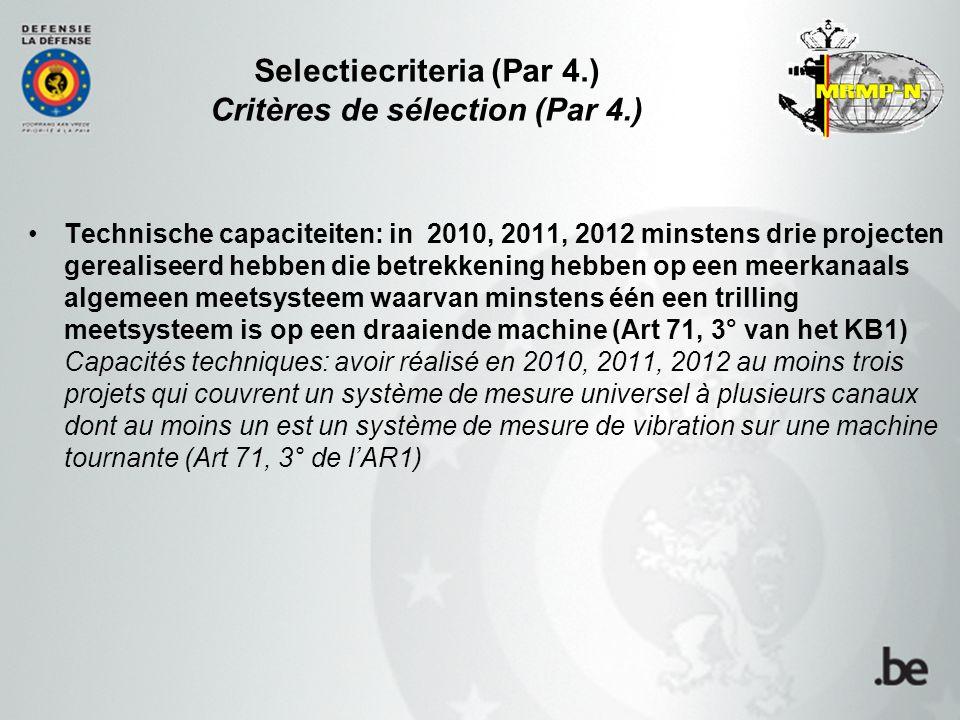 Selectiecriteria (Par 4.) Critères de sélection (Par 4.) Technische capaciteiten: in 2010, 2011, 2012 minstens drie projecten gerealiseerd hebben die betrekkening hebben op een meerkanaals algemeen meetsysteem waarvan minstens één een trilling meetsysteem is op een draaiende machine (Art 71, 3° van het KB1) Capacités techniques: avoir réalisé en 2010, 2011, 2012 au moins trois projets qui couvrent un système de mesure universel à plusieurs canaux dont au moins un est un système de mesure de vibration sur une machine tournante (Art 71, 3° de l'AR1)