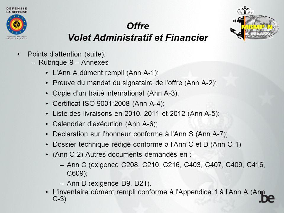 Offre Volet Administratif et Financier Points d'attention (suite): –Rubrique 9 – Annexes L'Ann A dûment rempli (Ann A-1); Preuve du mandat du signataire de l'offre (Ann A-2); Copie d'un traité international (Ann A-3); Certificat ISO 9001:2008 (Ann A-4); Liste des livraisons en 2010, 2011 et 2012 (Ann A-5); Calendrier d'exécution (Ann A-6); Déclaration sur l'honneur conforme à l'Ann S (Ann A-7); Dossier technique rédigé conforme à l'Ann C et D (Ann C-1) (Ann C-2) Autres documents demandés en : –Ann C (exigence C208, C210, C216, C403, C407, C409, C416, C609); –Ann D (exigence D9, D21).
