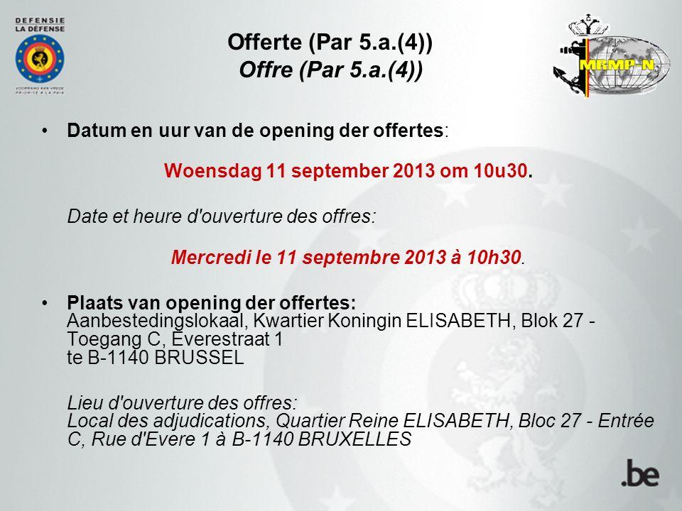 Offerte (Par 5.a.(4)) Offre (Par 5.a.(4)) Datum en uur van de opening der offertes: Woensdag 11 september 2013 om 10u30.