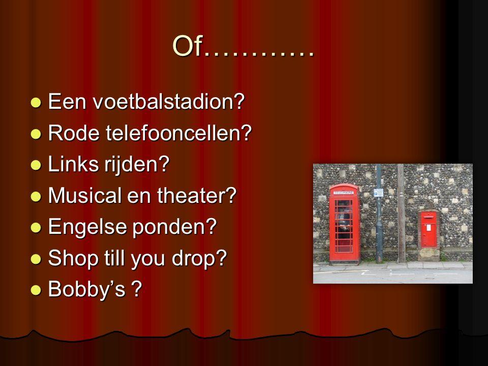 Of………… Een voetbalstadion? Een voetbalstadion? Rode telefooncellen? Rode telefooncellen? Links rijden? Links rijden? Musical en theater? Musical en th
