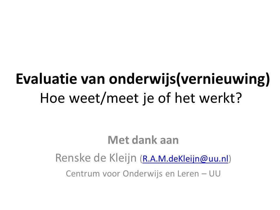 Evaluatie van onderwijs(vernieuwing) Hoe weet/meet je of het werkt? Met dank aan Renske de Kleijn (R.A.M.deKleijn@uu.nl)R.A.M.deKleijn@uu.nl Centrum v