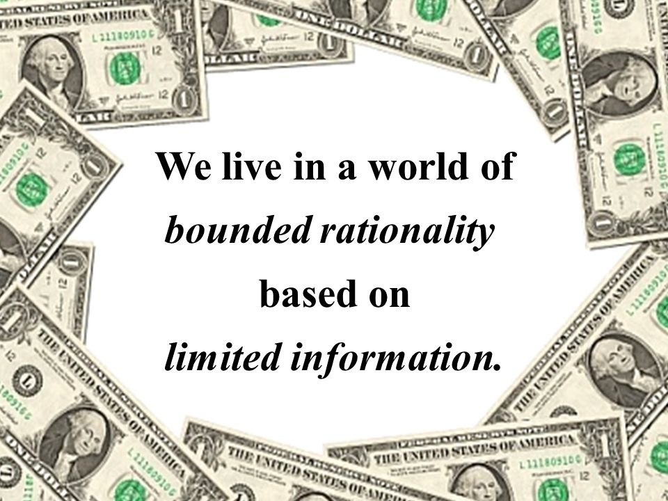 4 We live in a world of bounded rationality based on limited information.