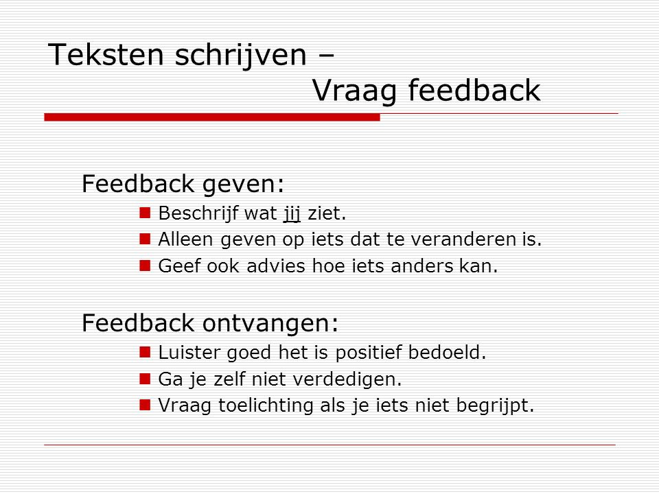 Teksten schrijven – Vraag feedback Feedback geven: Beschrijf wat jij ziet. Alleen geven op iets dat te veranderen is. Geef ook advies hoe iets anders