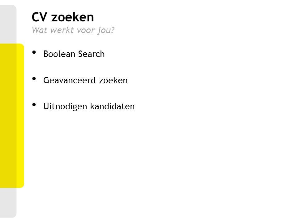 Boolean Search Geavanceerd zoeken Uitnodigen kandidaten CV zoeken Wat werkt voor jou?