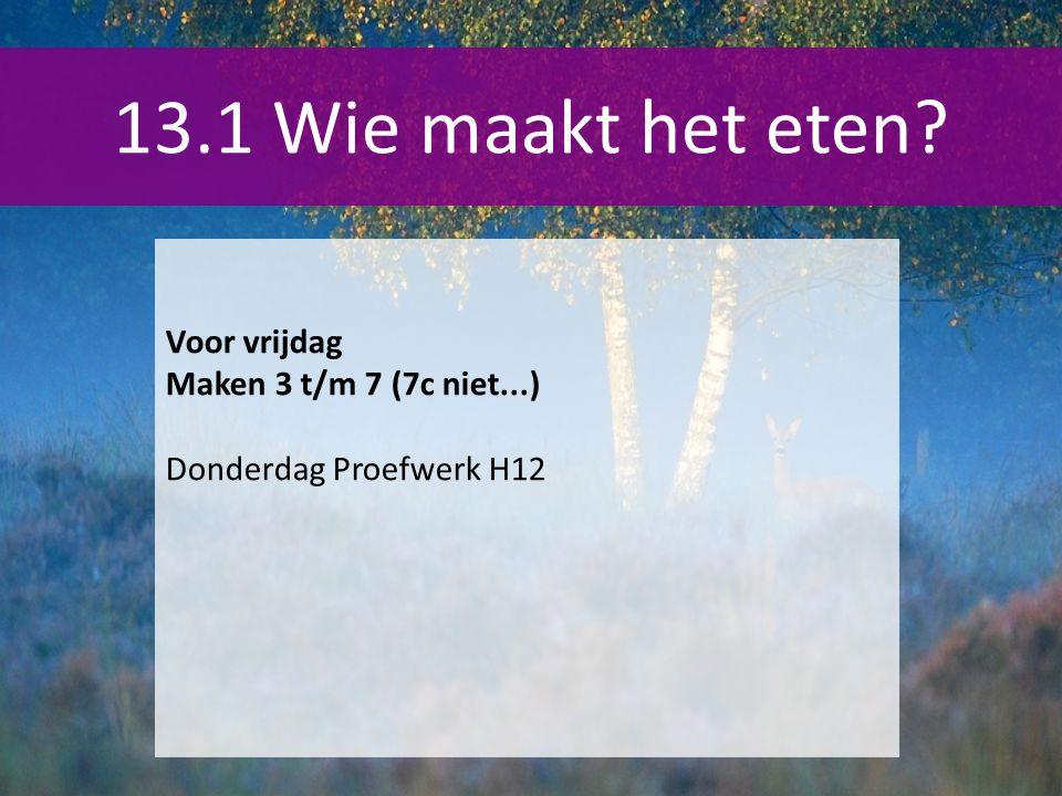 13.1 Wie maakt het eten? Voor vrijdag Maken 3 t/m 7 (7c niet...) Donderdag Proefwerk H12