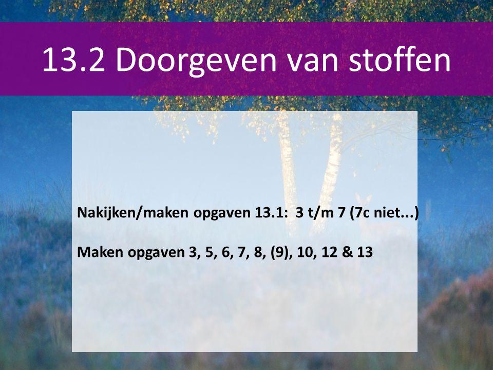 Nakijken/maken opgaven 13.1: 3 t/m 7 (7c niet...) Maken opgaven 3, 5, 6, 7, 8, (9), 10, 12 & 13 13.2 Doorgeven van stoffen