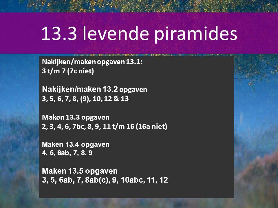 13.3 levende piramides Nakijken/maken opgaven 13.1: 3 t/m 7 (7c niet) Nakijken/maken 13.2 opgaven 3, 5, 6, 7, 8, (9), 10, 12 & 13 Maken 13.3 opgaven 2, 3, 4, 6, 7bc, 8, 9, 11 t/m 16 (16a niet) Maken 13.4 opgaven 4, 5, 6ab, 7, 8, 9 Maken 13.5 opgaven 3, 5, 6ab, 7, 8ab(c), 9, 10abc, 11, 12