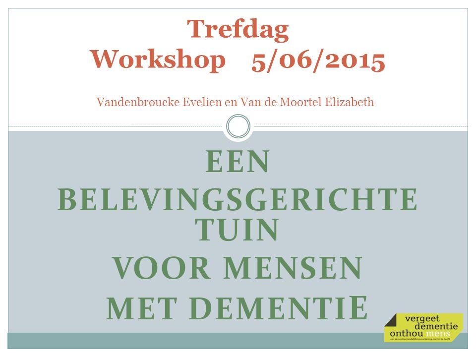 EEN BELEVINGSGERICHTE TUIN VOOR MENSEN MET DEMENTI E Trefdag Workshop 5/06/2015 Vandenbroucke Evelien en Van de Moortel Elizabeth