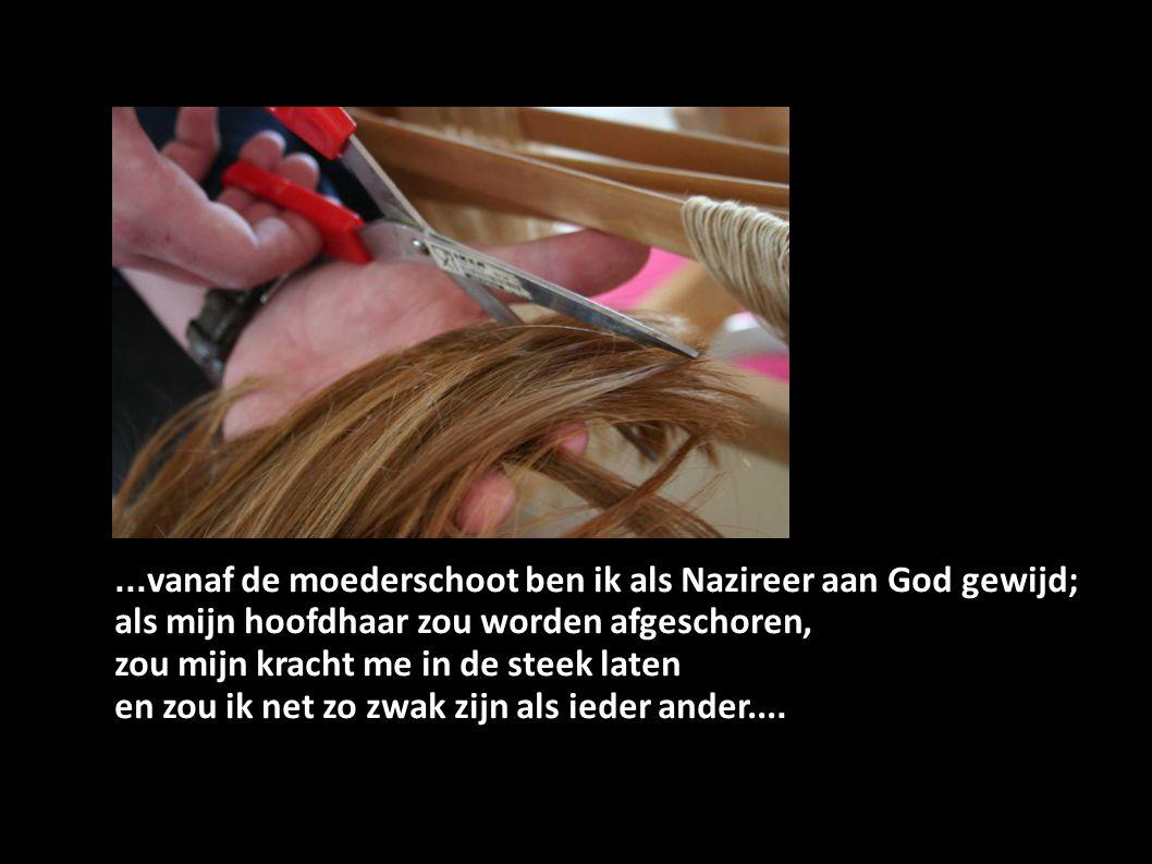 ... vanaf de moederschoot ben ik als Nazireer aan God gewijd; als mijn hoofdhaar zou worden afgeschoren, zou mijn kracht me in de steek laten en zou i