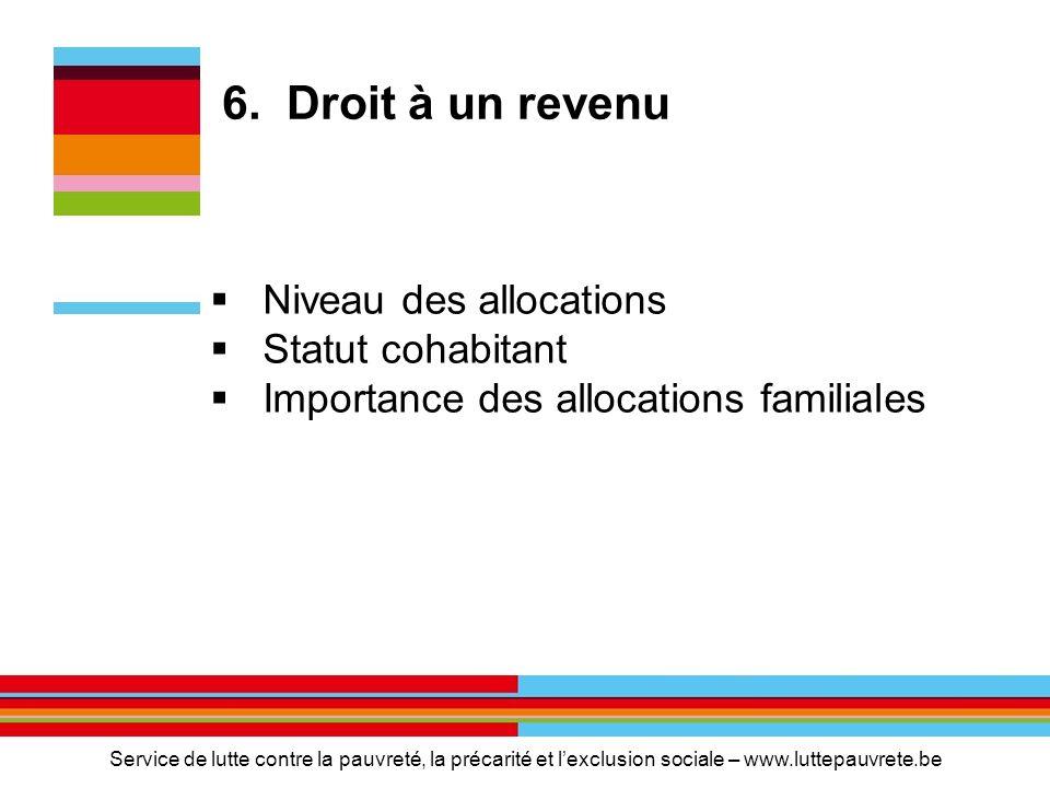 6. Droit à un revenu  Niveau des allocations  Statut cohabitant  Importance des allocations familiales Service de lutte contre la pauvreté, la préc