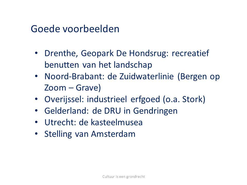 Cultuur is een grondrecht Goede voorbeelden Drenthe, Geopark De Hondsrug: recreatief benutten van het landschap Noord-Brabant: de Zuidwaterlinie (Bergen op Zoom – Grave) Overijssel: industrieel erfgoed (o.a.