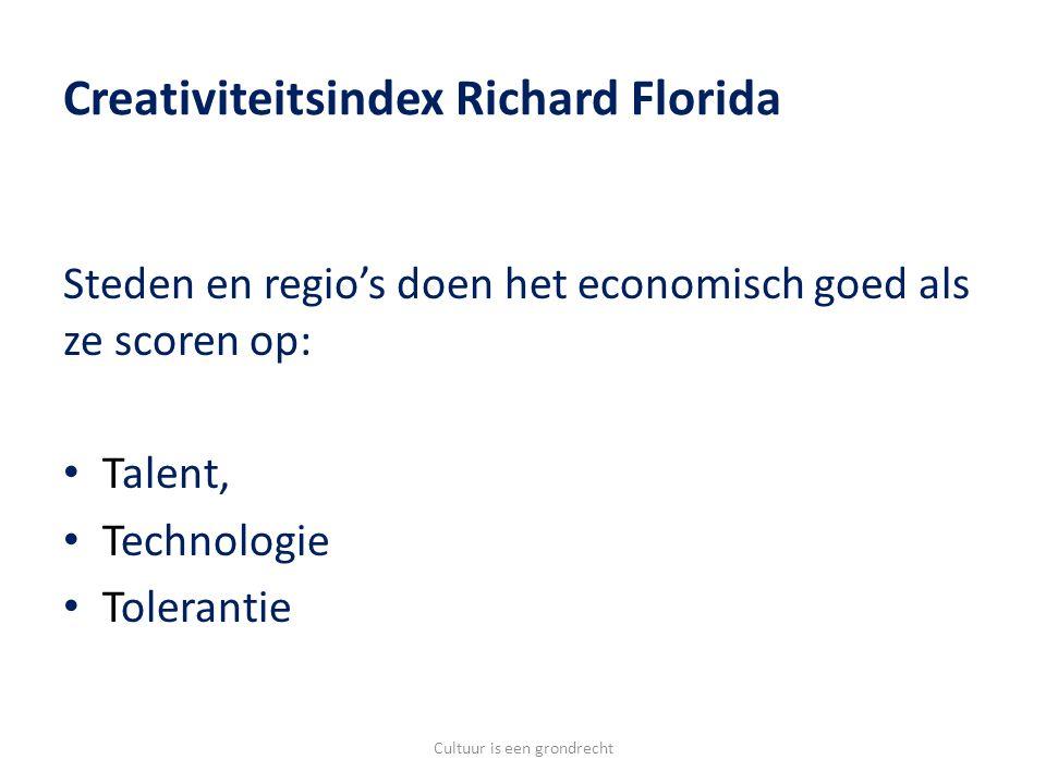 Creativiteitsindex Richard Florida Steden en regio's doen het economisch goed als ze scoren op: Talent, Technologie Tolerantie Cultuur is een grondrecht