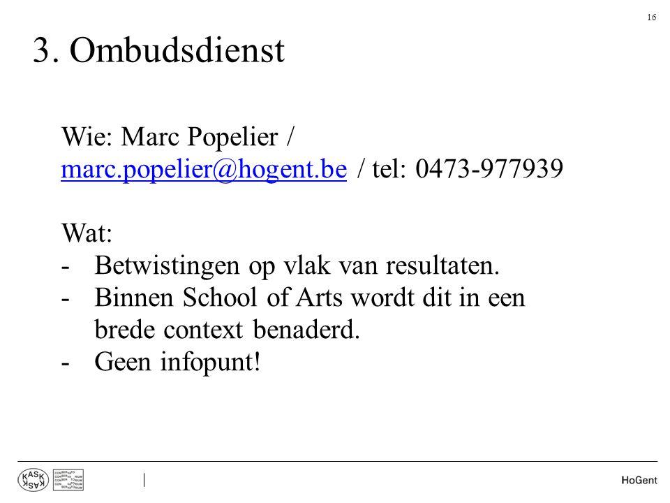 3. Ombudsdienst 16 Wie: Marc Popelier / marc.popelier@hogent.be / tel: 0473-977939 marc.popelier@hogent.be Wat: -Betwistingen op vlak van resultaten.