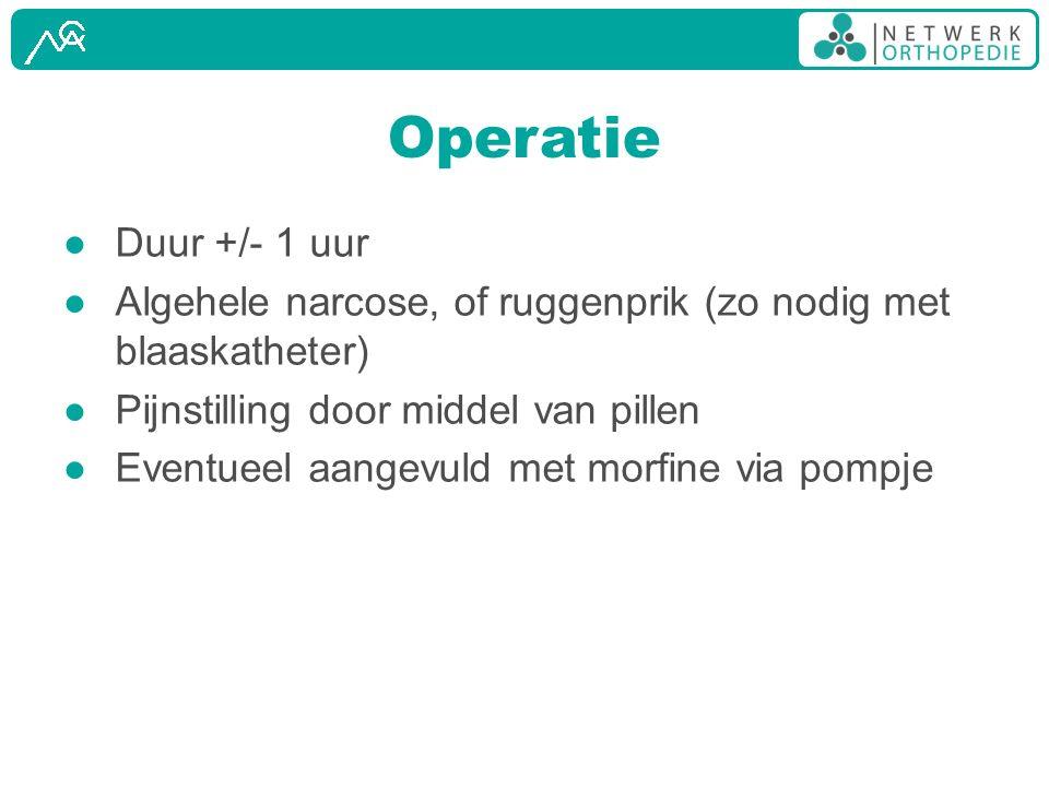 Operatie ● Duur +/- 1 uur ● Algehele narcose, of ruggenprik (zo nodig met blaaskatheter) ● Pijnstilling door middel van pillen ● Eventueel aangevuld m