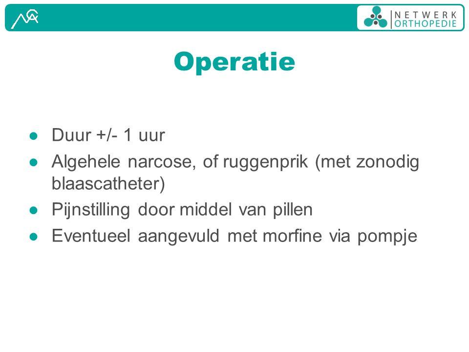 Operatie ● Duur +/- 1 uur ● Algehele narcose, of ruggenprik (met zonodig blaascatheter) ● Pijnstilling door middel van pillen ● Eventueel aangevuld me