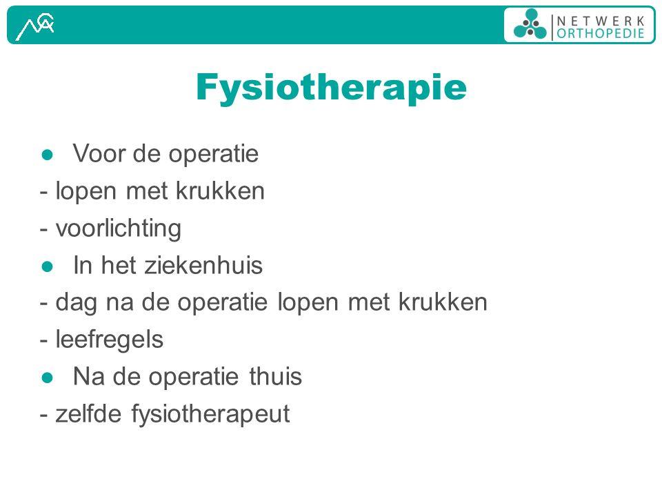 Fysiotherapie ● Voor de operatie - lopen met krukken - voorlichting ● In het ziekenhuis - dag na de operatie lopen met krukken - leefregels ● Na de op