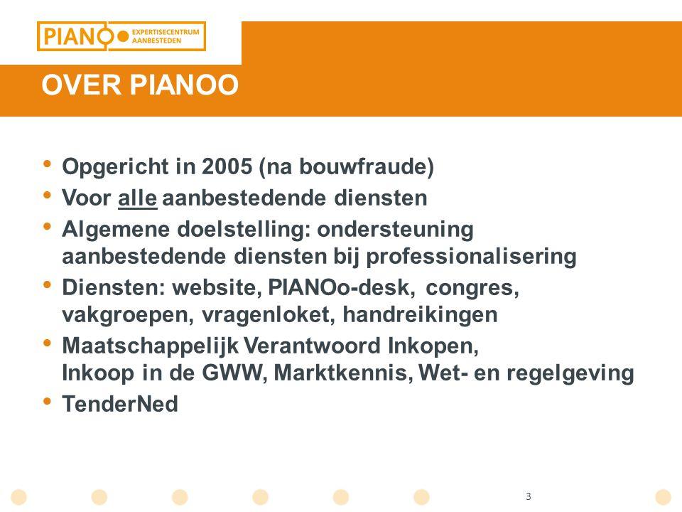 3 OVER PIANOO Opgericht in 2005 (na bouwfraude) Voor alle aanbestedende diensten Algemene doelstelling: ondersteuning aanbestedende diensten bij professionalisering Diensten: website, PIANOo-desk, congres, vakgroepen, vragenloket, handreikingen Maatschappelijk Verantwoord Inkopen, Inkoop in de GWW, Marktkennis, Wet- en regelgeving TenderNed