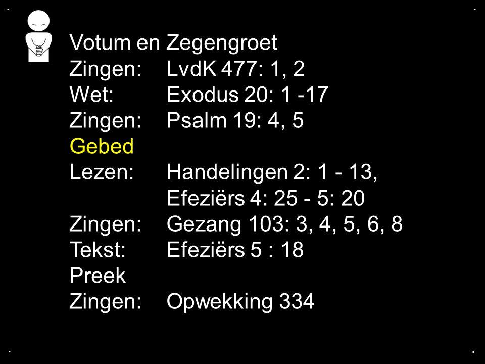 .... Votum en Zegengroet Zingen: LvdK 477: 1, 2 Wet: Exodus 20: 1 -17 Zingen: Psalm 19: 4, 5 Gebed Lezen: Handelingen 2: 1 - 13, Efeziërs 4: 25 - 5: 2