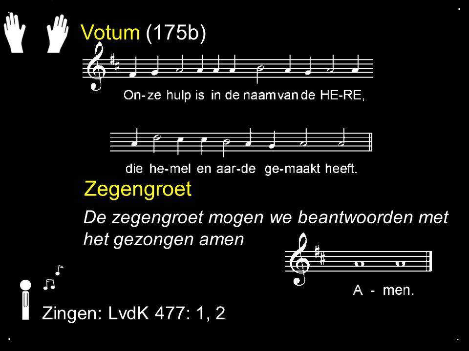 Votum (175b) Zegengroet De zegengroet mogen we beantwoorden met het gezongen amen Zingen: LvdK 477: 1, 2....