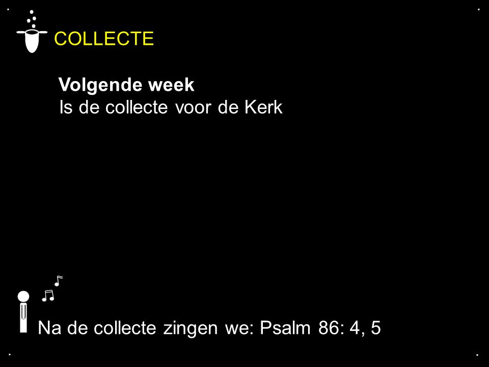 .... COLLECTE Volgende week Is de collecte voor de Kerk Na de collecte zingen we: Psalm 86: 4, 5