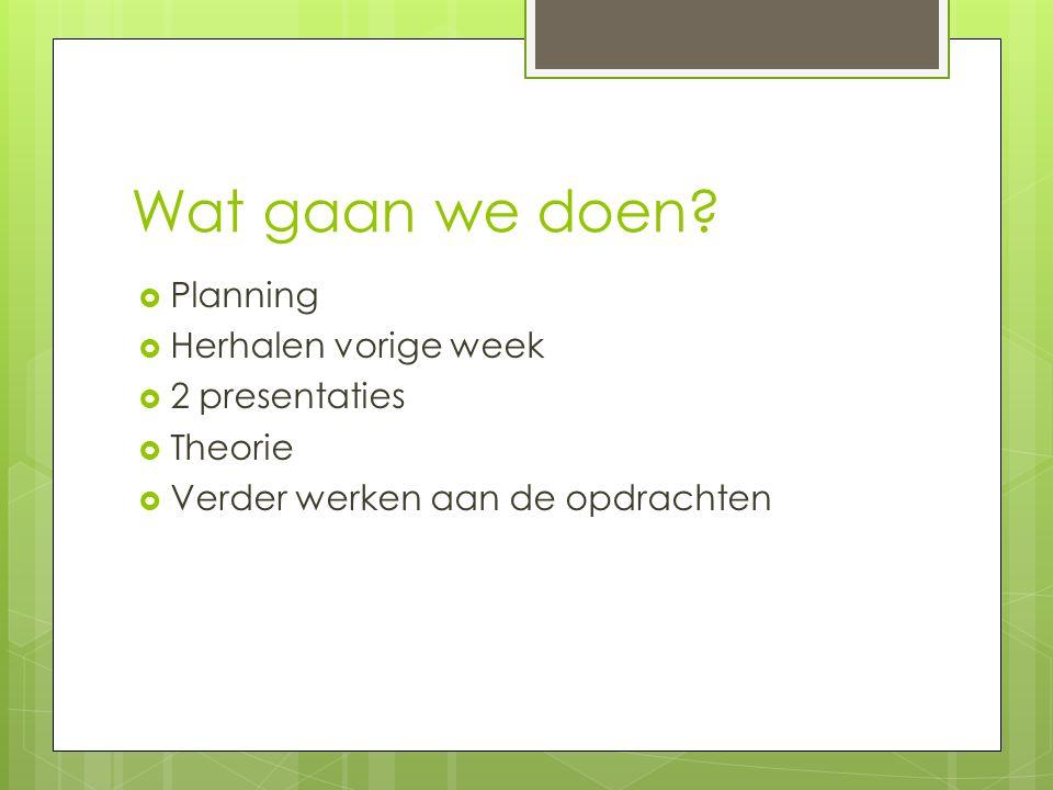 Wat gaan we doen?  Planning  Herhalen vorige week  2 presentaties  Theorie  Verder werken aan de opdrachten