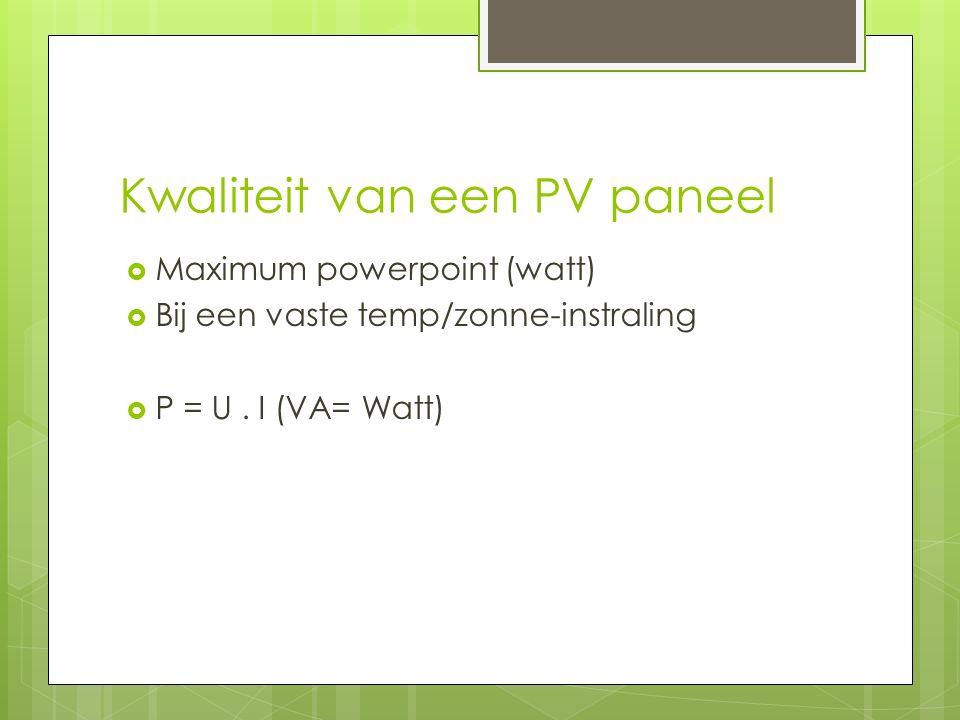 Kwaliteit van een PV paneel  Maximum powerpoint (watt)  Bij een vaste temp/zonne-instraling  P = U. I (VA= Watt)