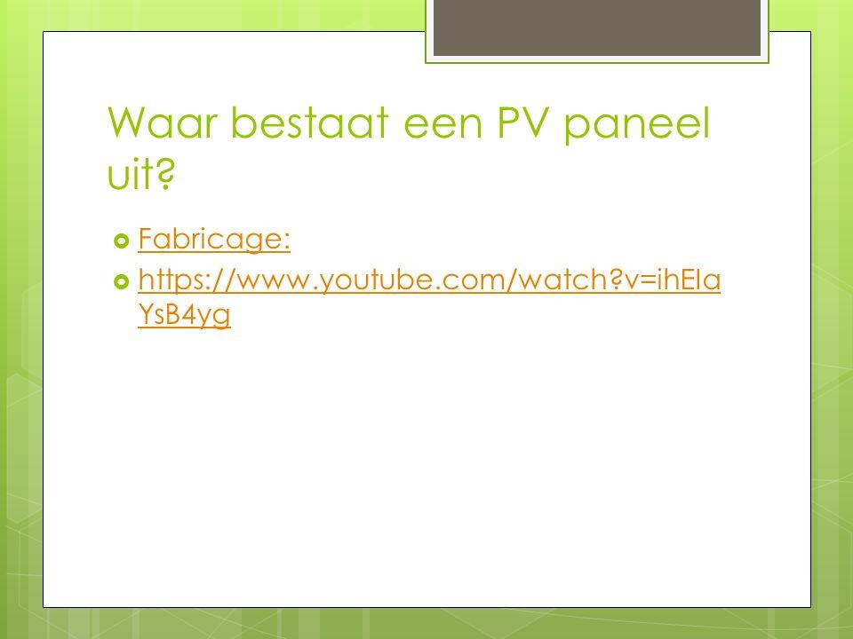 Waar bestaat een PV paneel uit?  Fabricage: Fabricage:  https://www.youtube.com/watch?v=ihEIa YsB4yg https://www.youtube.com/watch?v=ihEIa YsB4yg