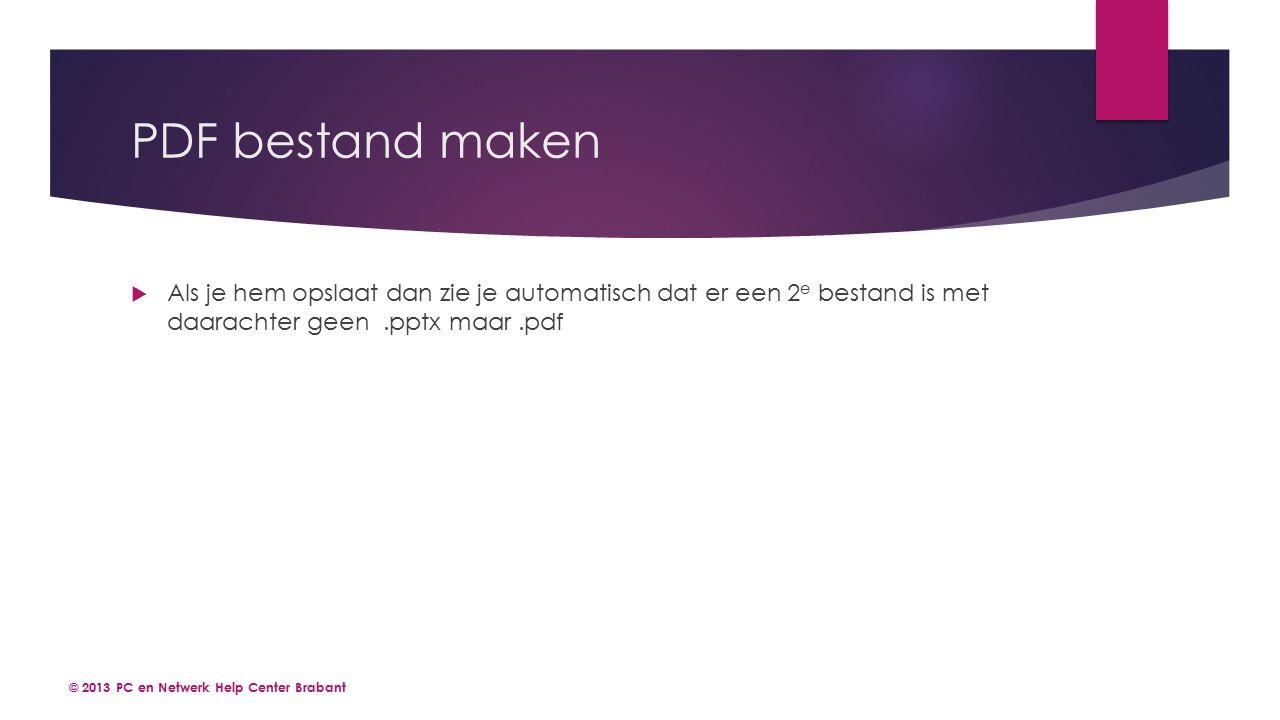 PDF bestand maken  Als je hem opslaat dan zie je automatisch dat er een 2 e bestand is met daarachter geen.pptx maar.pdf © 2013 PC en Netwerk Help Center Brabant