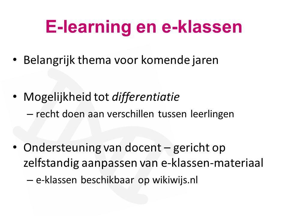 E-learning en e-klassen Belangrijk thema voor komende jaren Mogelijkheid tot differentiatie – recht doen aan verschillen tussen leerlingen Ondersteuning van docent – gericht op zelfstandig aanpassen van e-klassen-materiaal – e-klassen beschikbaar op wikiwijs.nl