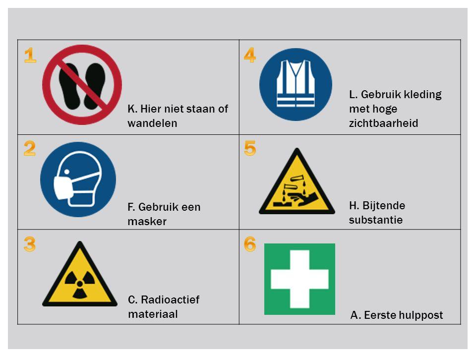 K. Hier niet staan of wandelen F. Gebruik een masker C. Radioactief materiaal L. Gebruik kleding met hoge zichtbaarheid H. Bijtende substantie A. Eers