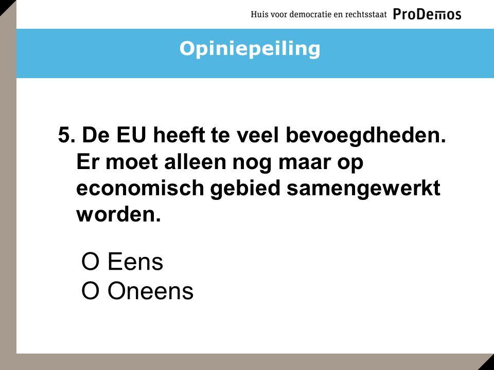 O Eens O Oneens 5. De EU heeft te veel bevoegdheden. Er moet alleen nog maar op economisch gebied samengewerkt worden. Opiniepeiling