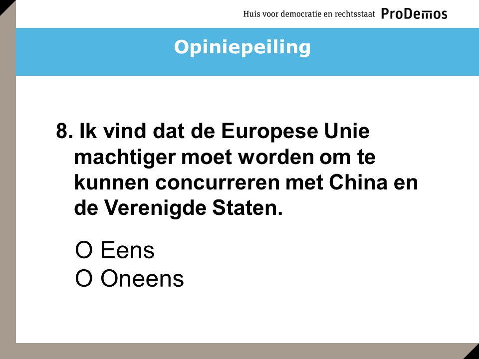O Eens O Oneens 8. Ik vind dat de Europese Unie machtiger moet worden om te kunnen concurreren met China en de Verenigde Staten. Opiniepeiling
