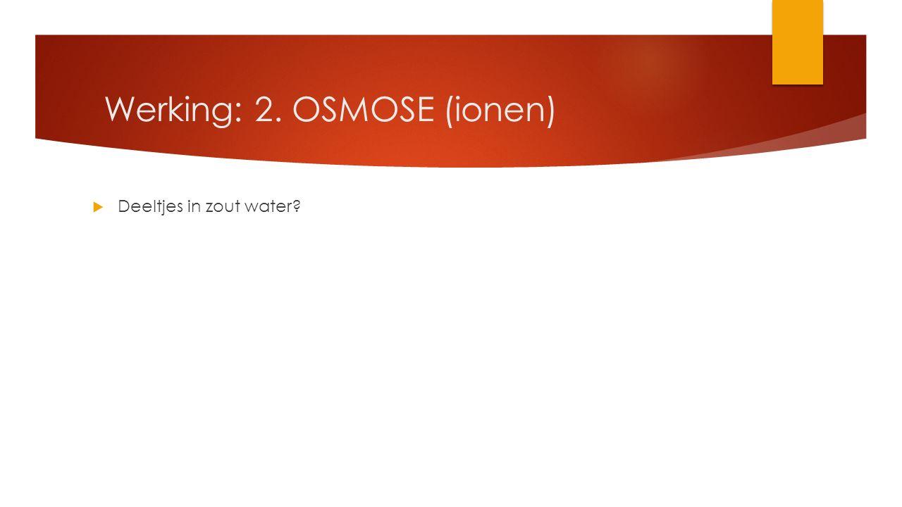  Deeltjes in zout water Werking: 2. OSMOSE (ionen)